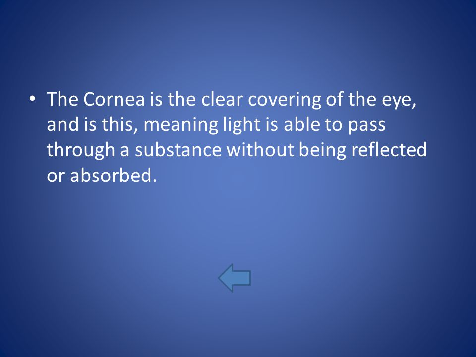 The Cornea is the clear covering of the eye, and is this, meaning light is able to pass through a substance without being reflected or absorbed.