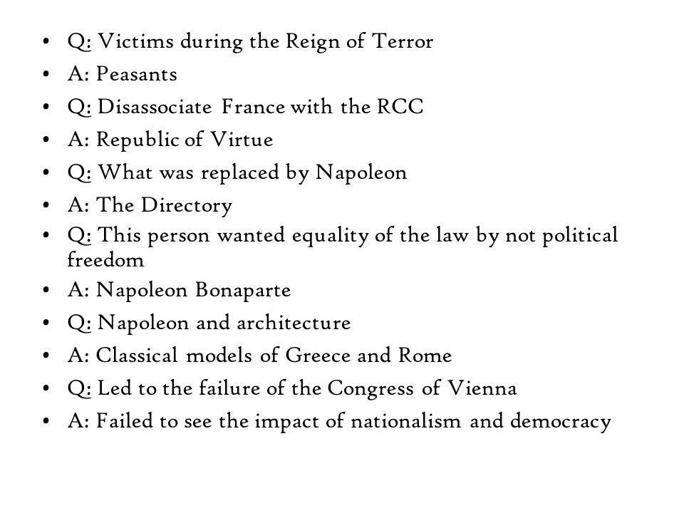 Q: Victims during the Reign of Terror A: Peasants Q: Disassociate France with the RCC A: Republic of Virtue Q: What was replaced by Napoleon A: The Directory Q: This person wanted equality of the law by not political freedom A: Napoleon Bonaparte Q: Napoleon and architecture A: Classical models of Greece and Rome Q: Led to the failure of the Congress of Vienna A: Failed to see the impact of nationalism and democracy