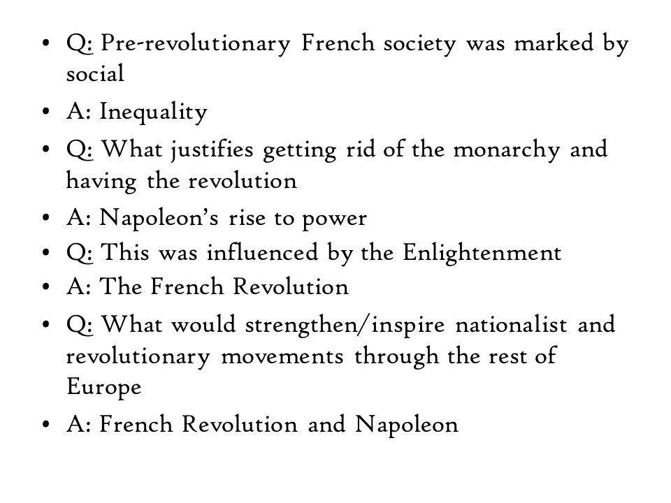 Q: Pre-revolutionary French society was marked by social A: Inequality Q: What justifies getting rid of the monarchy and having the revolution A: Napoleon's rise to power Q: This was influenced by the Enlightenment A: The French Revolution Q: What would strengthen/inspire nationalist and revolutionary movements through the rest of Europe A: French Revolution and Napoleon