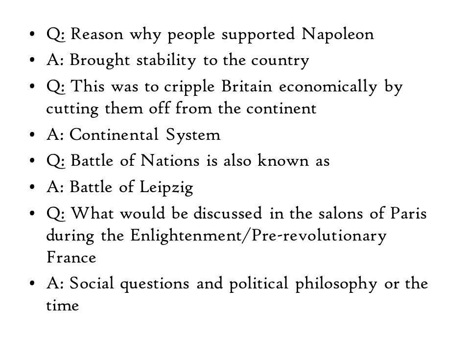 Q: Reason why people supported Napoleon A: Brought stability to the country Q: This was to cripple Britain economically by cutting them off from the continent A: Continental System Q: Battle of Nations is also known as A: Battle of Leipzig Q: What would be discussed in the salons of Paris during the Enlightenment/Pre-revolutionary France A: Social questions and political philosophy or the time