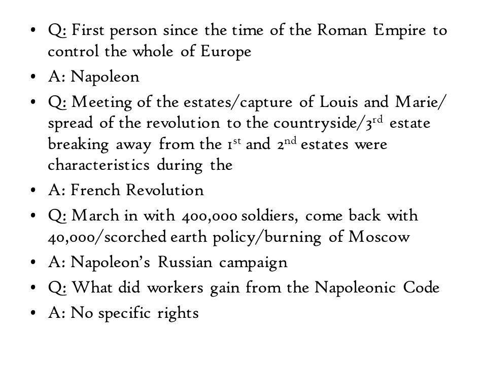 Q: First person since the time of the Roman Empire to control the whole of Europe A: Napoleon Q: Meeting of the estates/capture of Louis and Marie/ spread of the revolution to the countryside/3 rd estate breaking away from the 1 st and 2 nd estates were characteristics during the A: French Revolution Q: March in with 400,000 soldiers, come back with 40,000/scorched earth policy/burning of Moscow A: Napoleon's Russian campaign Q: What did workers gain from the Napoleonic Code A: No specific rights