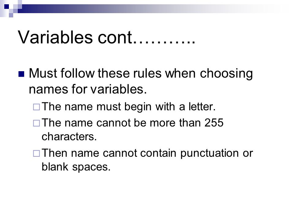 Variables cont……….. Must follow these rules when choosing names for variables.  The name must begin with a letter.  The name cannot be more than 255