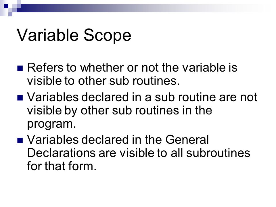 Variable Scope Refers to whether or not the variable is visible to other sub routines. Variables declared in a sub routine are not visible by other su