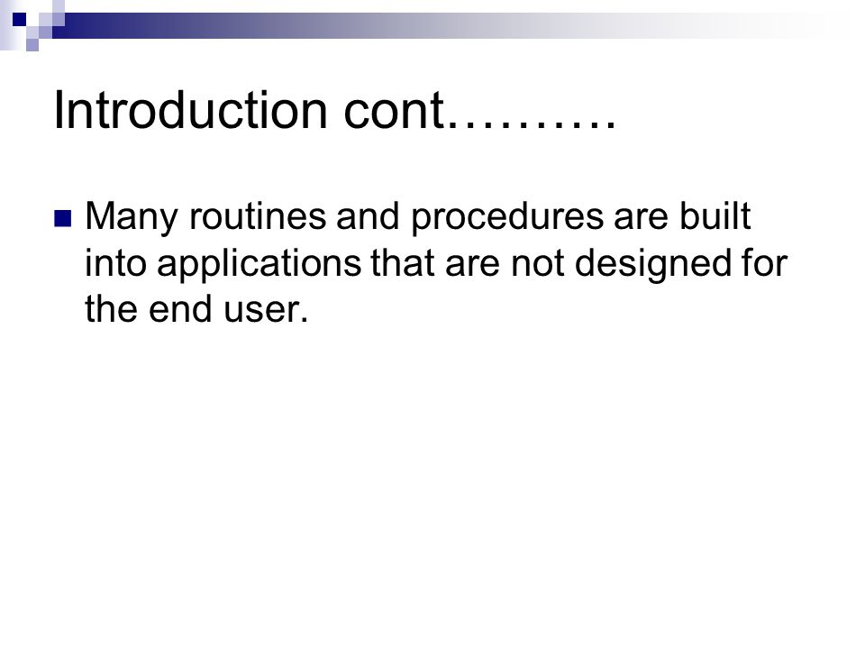 Introduction cont………. Many routines and procedures are built into applications that are not designed for the end user.