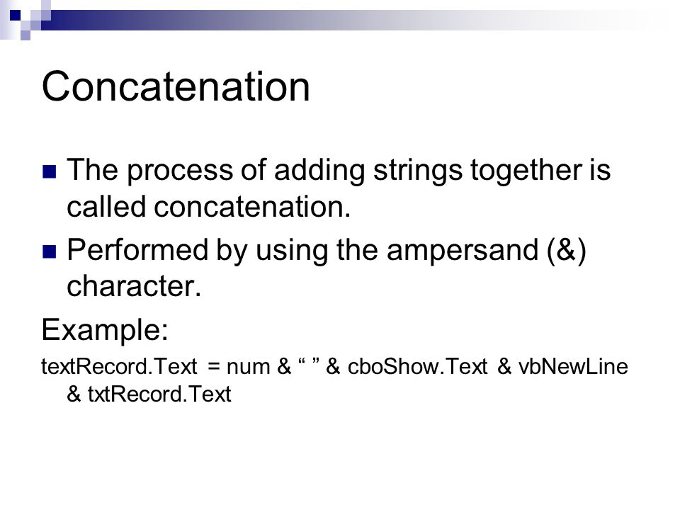 Concatenation The process of adding strings together is called concatenation. Performed by using the ampersand (&) character. Example: textRecord.Text