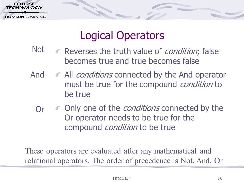 Tutorial 410 Logical Operators Not And Or Reverses the truth value of condition; false becomes true and true becomes false All conditions connected by the And operator must be true for the compound condition to be true Only one of the conditions connected by the Or operator needs to be true for the compound condition to be true These operators are evaluated after any mathematical and relational operators.
