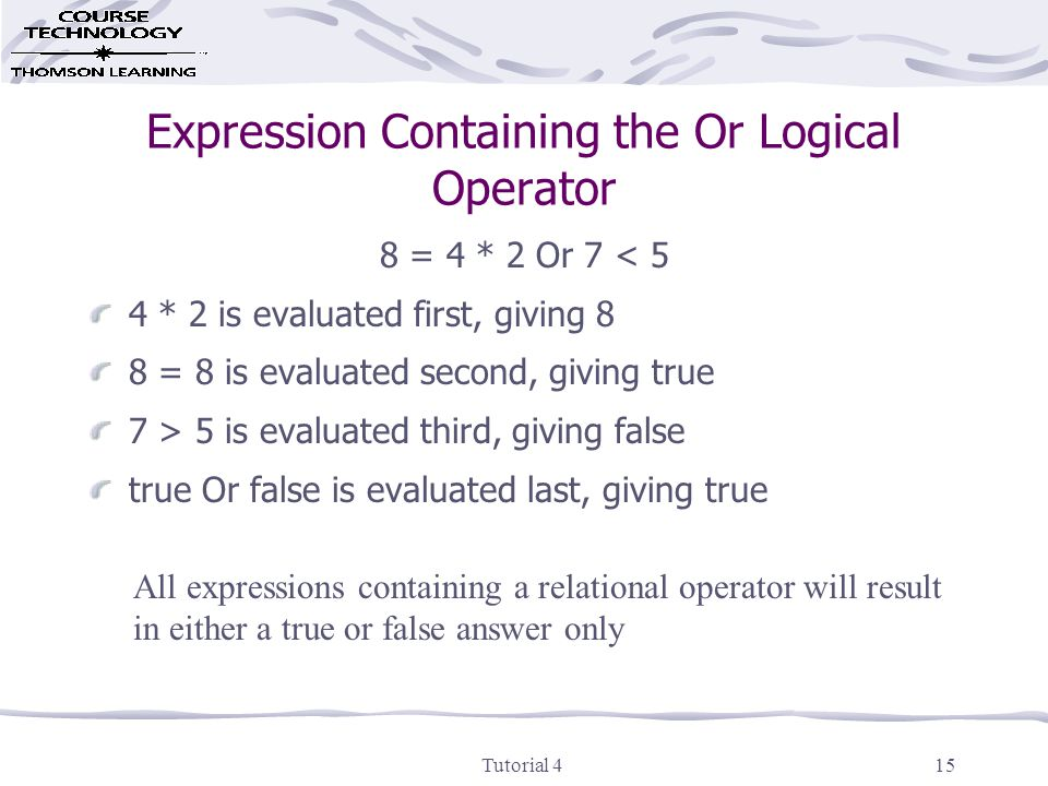 Tutorial 415 Expression Containing the Or Logical Operator 8 = 4 * 2 Or 7 < 5 4 * 2 is evaluated first, giving 8 8 = 8 is evaluated second, giving true 7 > 5 is evaluated third, giving false true Or false is evaluated last, giving true All expressions containing a relational operator will result in either a true or false answer only