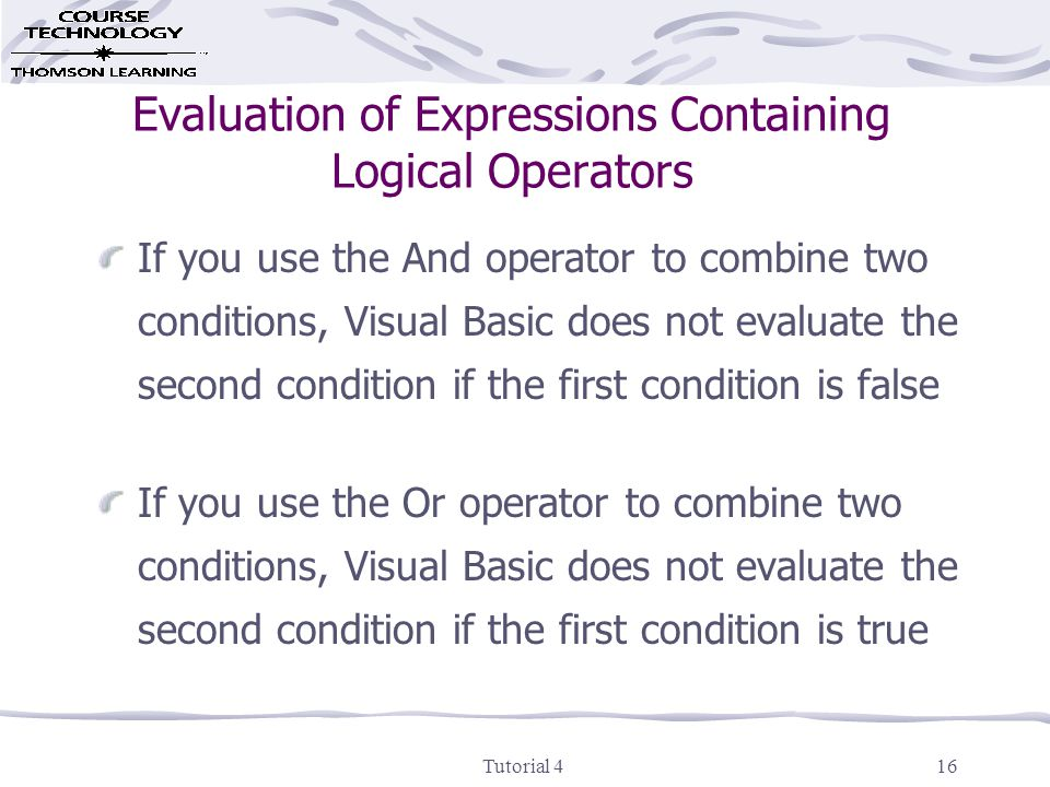 Tutorial 416 Evaluation of Expressions Containing Logical Operators If you use the And operator to combine two conditions, Visual Basic does not evaluate the second condition if the first condition is false If you use the Or operator to combine two conditions, Visual Basic does not evaluate the second condition if the first condition is true