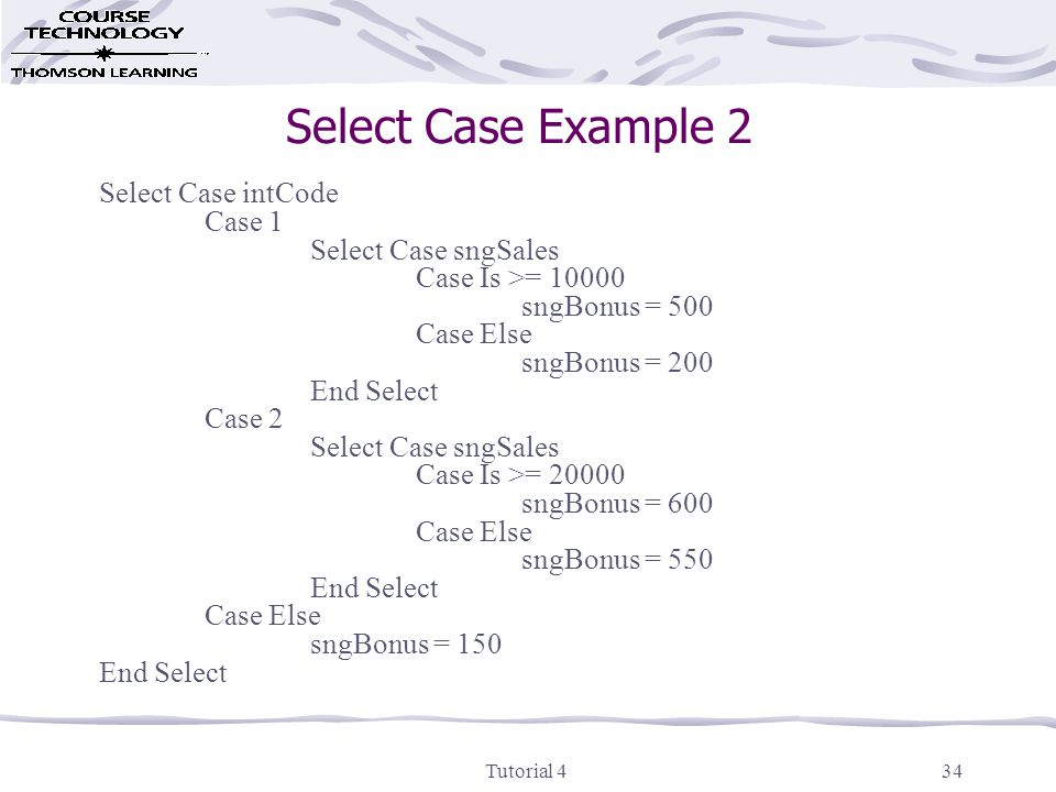 Tutorial 434 Select Case Example 2 Select Case intCode Case 1 Select Case sngSales Case Is >= 10000 sngBonus = 500 Case Else sngBonus = 200 End Select Case 2 Select Case sngSales Case Is >= 20000 sngBonus = 600 Case Else sngBonus = 550 End Select Case Else sngBonus = 150 End Select