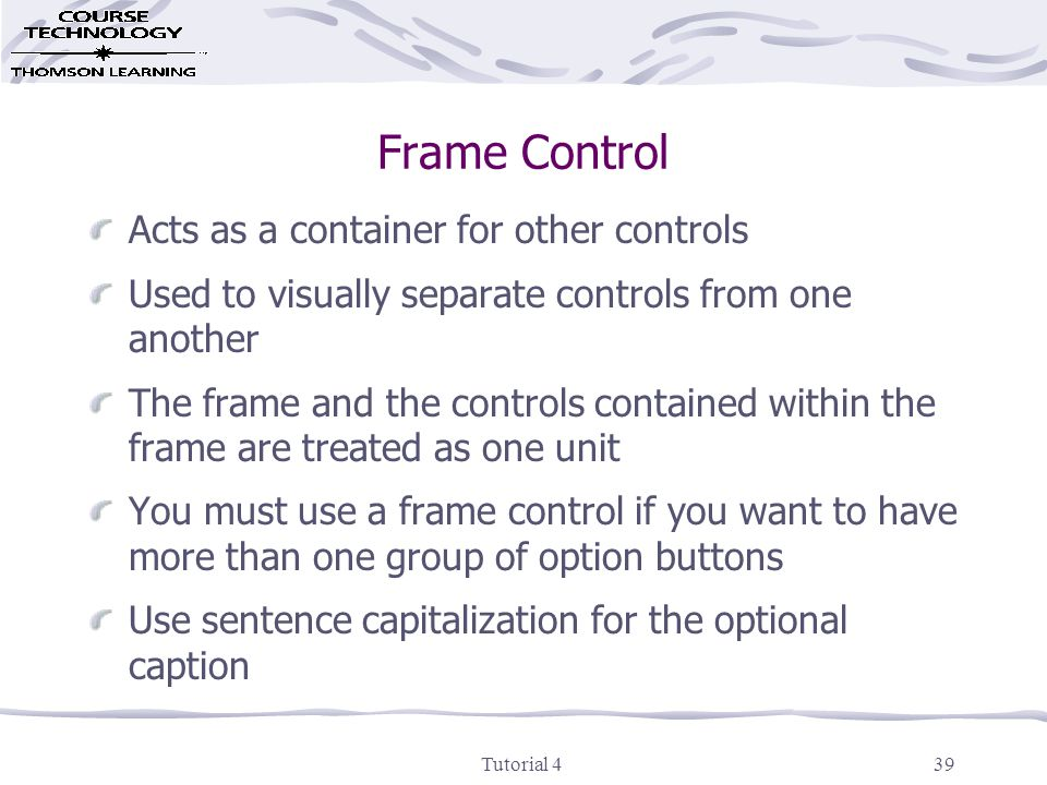 Tutorial 439 Frame Control Acts as a container for other controls Used to visually separate controls from one another The frame and the controls contained within the frame are treated as one unit You must use a frame control if you want to have more than one group of option buttons Use sentence capitalization for the optional caption
