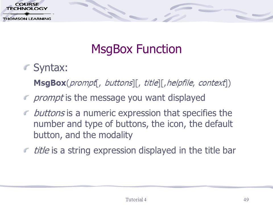 Tutorial 449 MsgBox Function Syntax: MsgBox(prompt[, buttons][, title][,helpfile, context]) prompt is the message you want displayed buttons is a numeric expression that specifies the number and type of buttons, the icon, the default button, and the modality title is a string expression displayed in the title bar