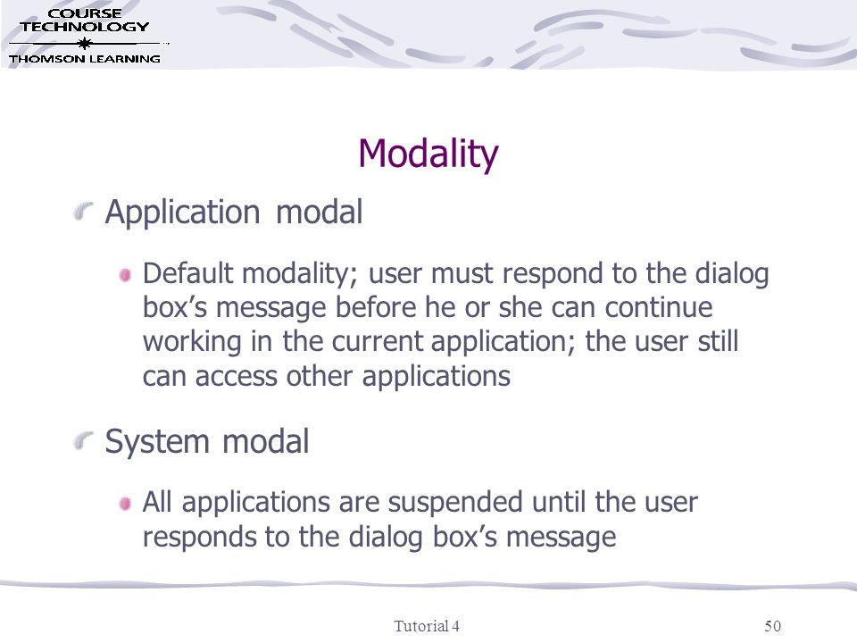 Tutorial 450 Modality Application modal Default modality; user must respond to the dialog box's message before he or she can continue working in the current application; the user still can access other applications System modal All applications are suspended until the user responds to the dialog box's message