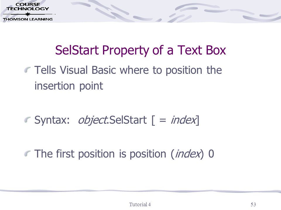 Tutorial 453 SelStart Property of a Text Box Tells Visual Basic where to position the insertion point Syntax: object.SelStart [ = index] The first position is position (index) 0
