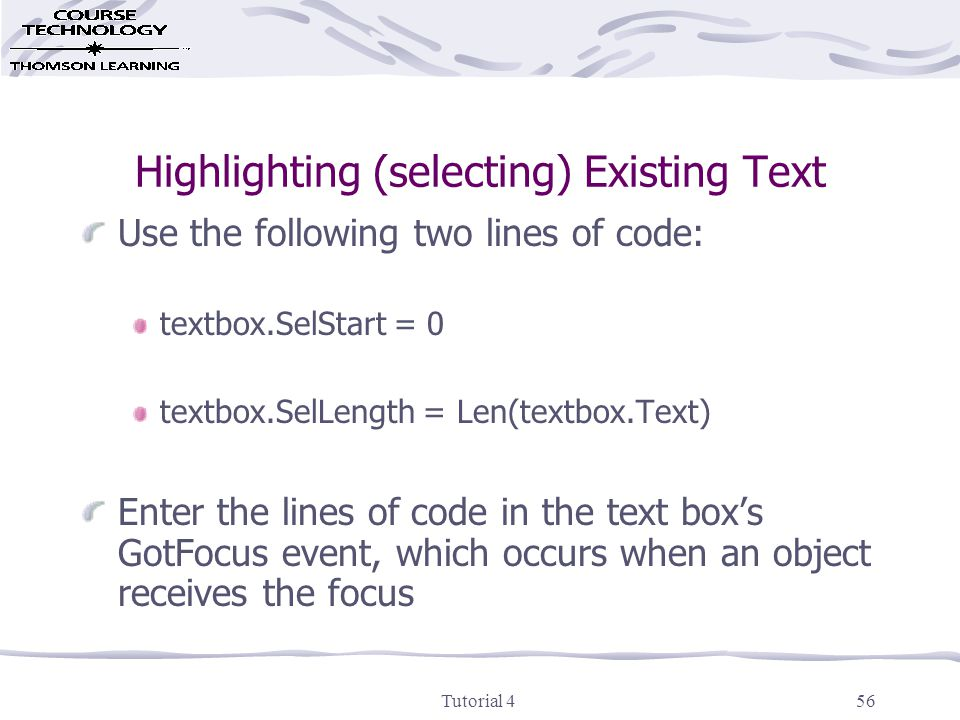 Tutorial 456 Highlighting (selecting) Existing Text Use the following two lines of code: textbox.SelStart = 0 textbox.SelLength = Len(textbox.Text) Enter the lines of code in the text box's GotFocus event, which occurs when an object receives the focus