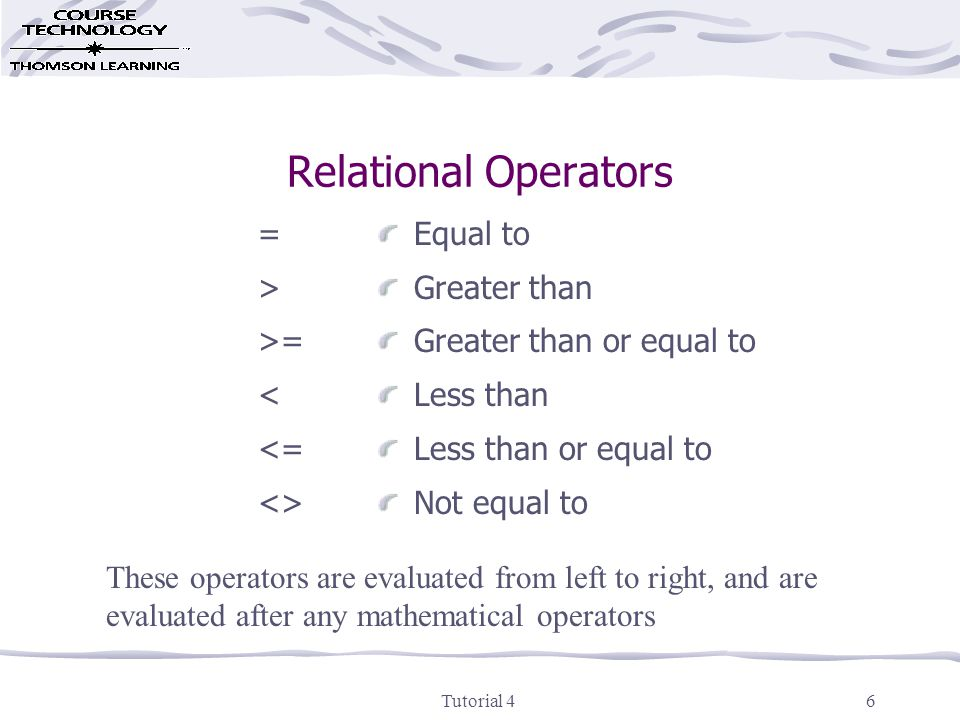 Tutorial 46 Relational Operators = > >= < <= <> Equal to Greater than Greater than or equal to Less than Less than or equal to Not equal to These operators are evaluated from left to right, and are evaluated after any mathematical operators