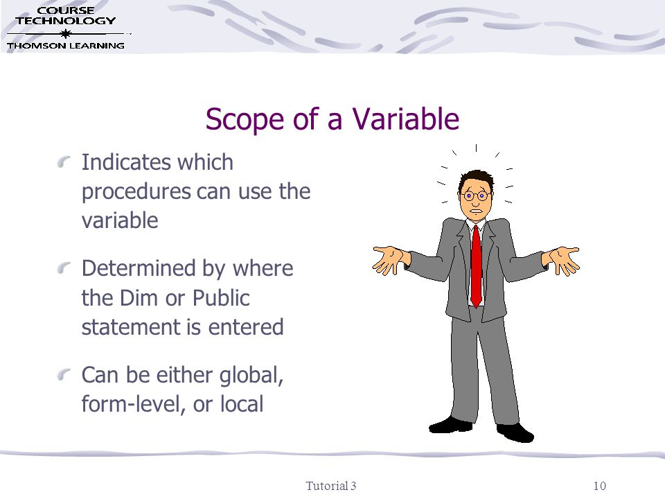 Tutorial 310 Scope of a Variable Indicates which procedures can use the variable Determined by where the Dim or Public statement is entered Can be either global, form-level, or local