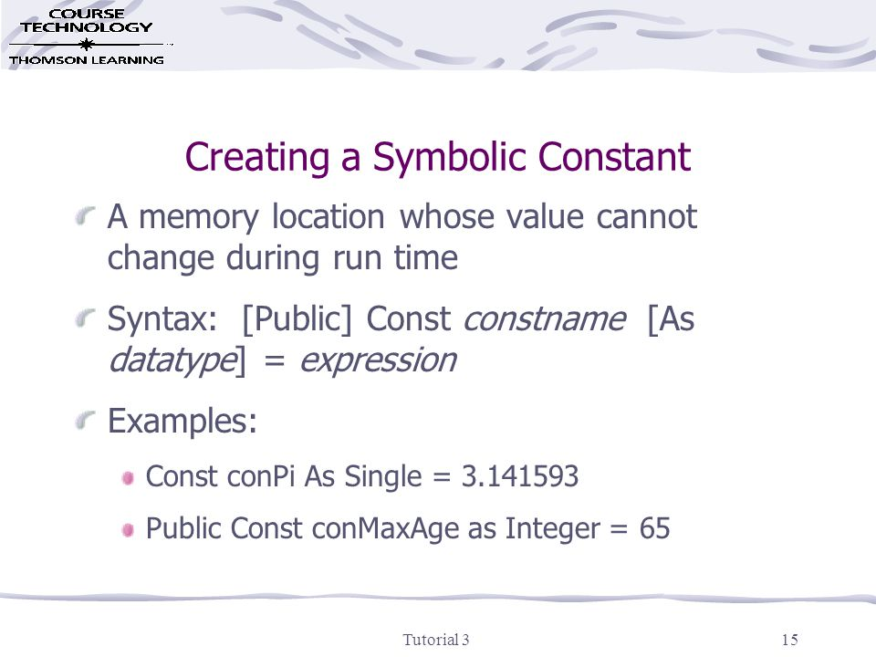 Tutorial 315 Creating a Symbolic Constant A memory location whose value cannot change during run time Syntax: [Public] Const constname [As datatype] = expression Examples: Const conPi As Single = 3.141593 Public Const conMaxAge as Integer = 65