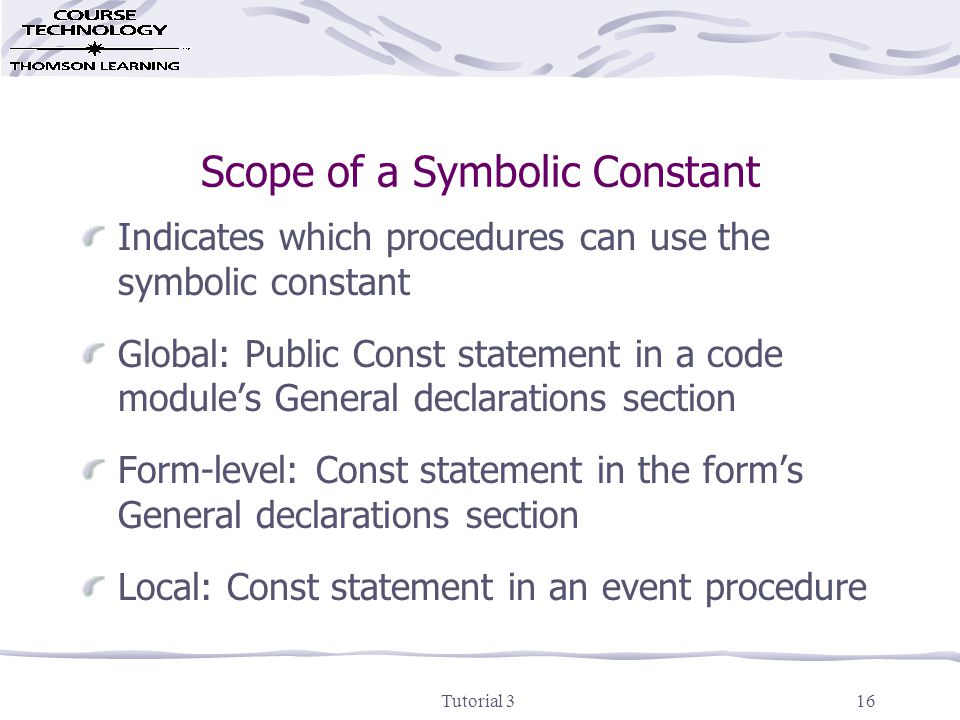 Tutorial 316 Scope of a Symbolic Constant Indicates which procedures can use the symbolic constant Global: Public Const statement in a code module's General declarations section Form-level: Const statement in the form's General declarations section Local: Const statement in an event procedure
