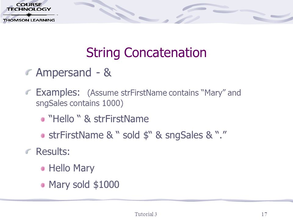 Tutorial 317 String Concatenation Ampersand - & Examples: (Assume strFirstName contains Mary and sngSales contains 1000) Hello & strFirstName strFirstName & sold $ & sngSales & . Results: Hello Mary Mary sold $1000