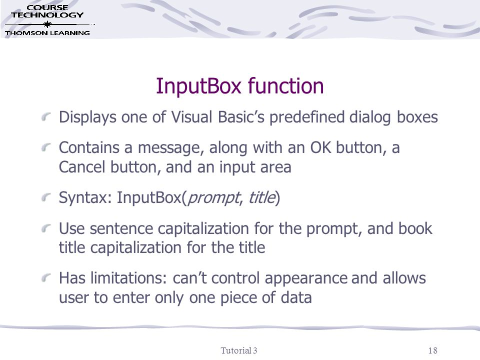 Tutorial 318 InputBox function Displays one of Visual Basic's predefined dialog boxes Contains a message, along with an OK button, a Cancel button, and an input area Syntax: InputBox(prompt, title) Use sentence capitalization for the prompt, and book title capitalization for the title Has limitations: can't control appearance and allows user to enter only one piece of data