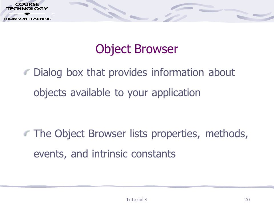 Tutorial 320 Object Browser Dialog box that provides information about objects available to your application The Object Browser lists properties, methods, events, and intrinsic constants