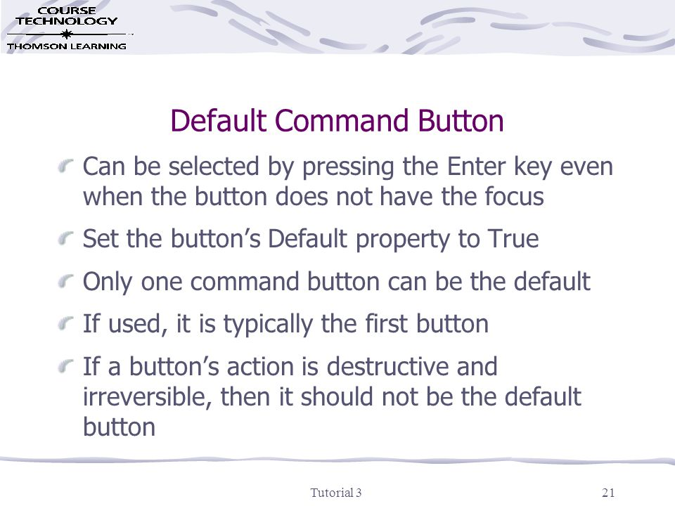 Tutorial 321 Default Command Button Can be selected by pressing the Enter key even when the button does not have the focus Set the button's Default property to True Only one command button can be the default If used, it is typically the first button If a button's action is destructive and irreversible, then it should not be the default button