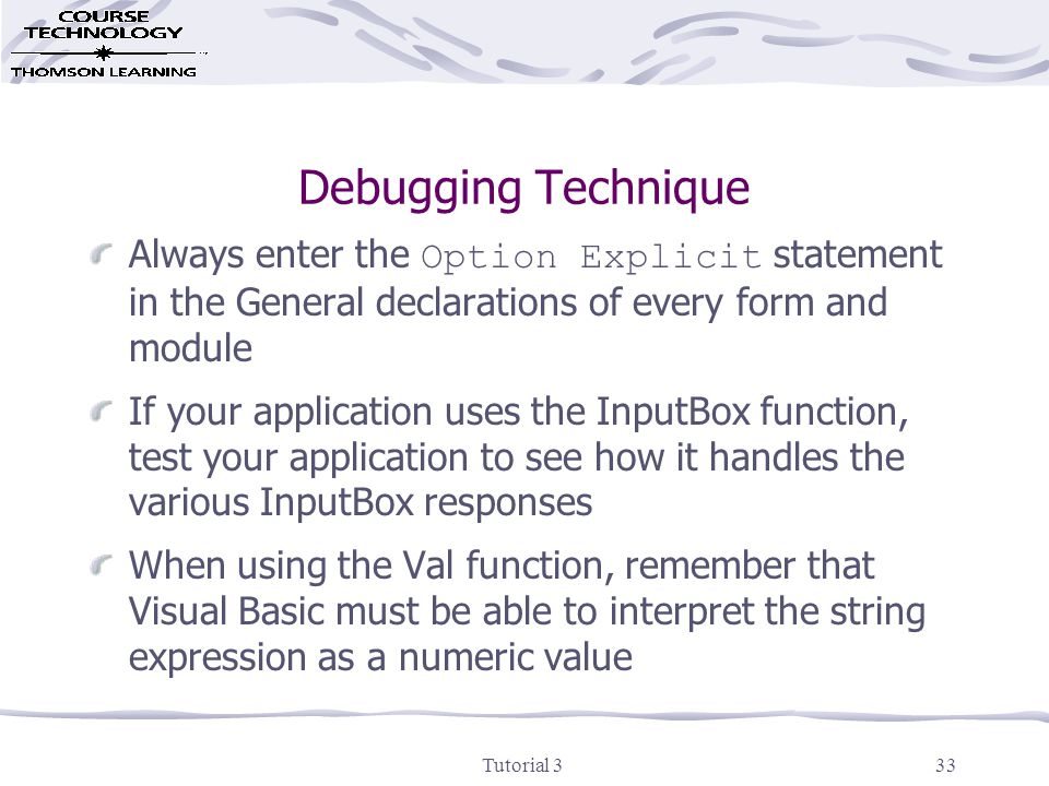 Tutorial 333 Debugging Technique Always enter the Option Explicit statement in the General declarations of every form and module If your application uses the InputBox function, test your application to see how it handles the various InputBox responses When using the Val function, remember that Visual Basic must be able to interpret the string expression as a numeric value