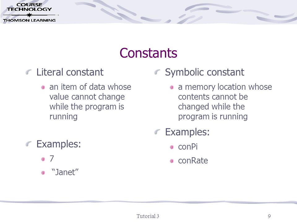 Tutorial 39 Constants Literal constant an item of data whose value cannot change while the program is running Examples: 7 Janet Symbolic constant a memory location whose contents cannot be changed while the program is running Examples: conPi conRate