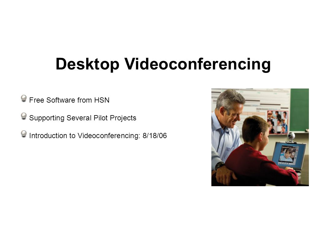 Desktop Videoconferencing Free Software from HSN Supporting Several Pilot Projects Introduction to Videoconferencing: 8/18/06