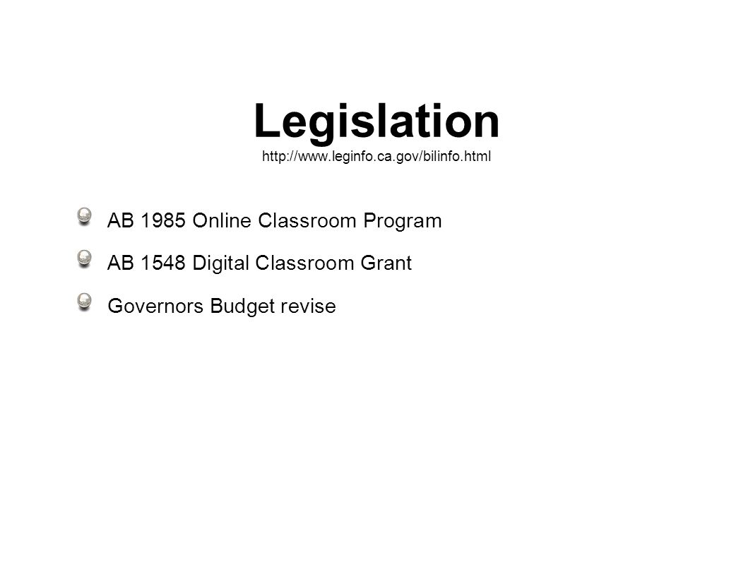 Legislation http://www.leginfo.ca.gov/bilinfo.html AB 1985 Online Classroom Program AB 1548 Digital Classroom Grant Governors Budget revise