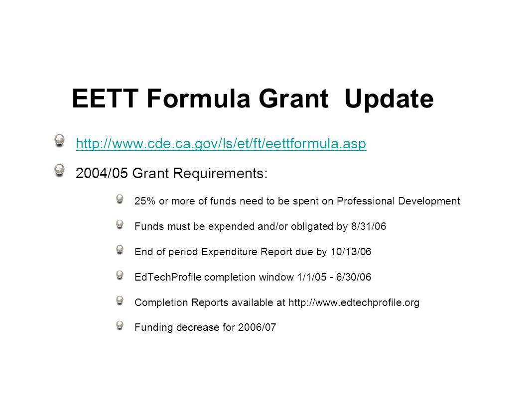 EETT Formula Grant Update /05 Grant Requirements: 25% or more of funds need to be spent on Professional Development Funds must be expended and/or obligated by 8/31/06 End of period Expenditure Report due by 10/13/06 EdTechProfile completion window 1/1/05 - 6/30/06 Completion Reports available at   Funding decrease for 2006/07