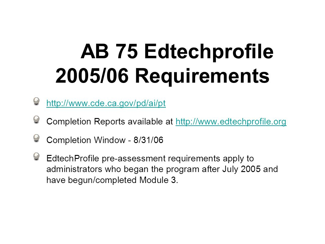 AB 75 Edtechprofile 2005/06 Requirements   Completion Reports available at   Completion Window - 8/31/06 EdtechProfile pre-assessment requirements apply to administrators who began the program after July 2005 and have begun/completed Module 3.