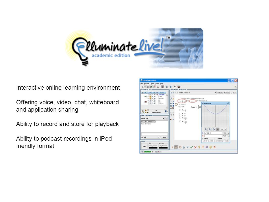 Interactive online learning environment Offering voice, video, chat, whiteboard and application sharing Ability to record and store for playback Ability to podcast recordings in iPod friendly format