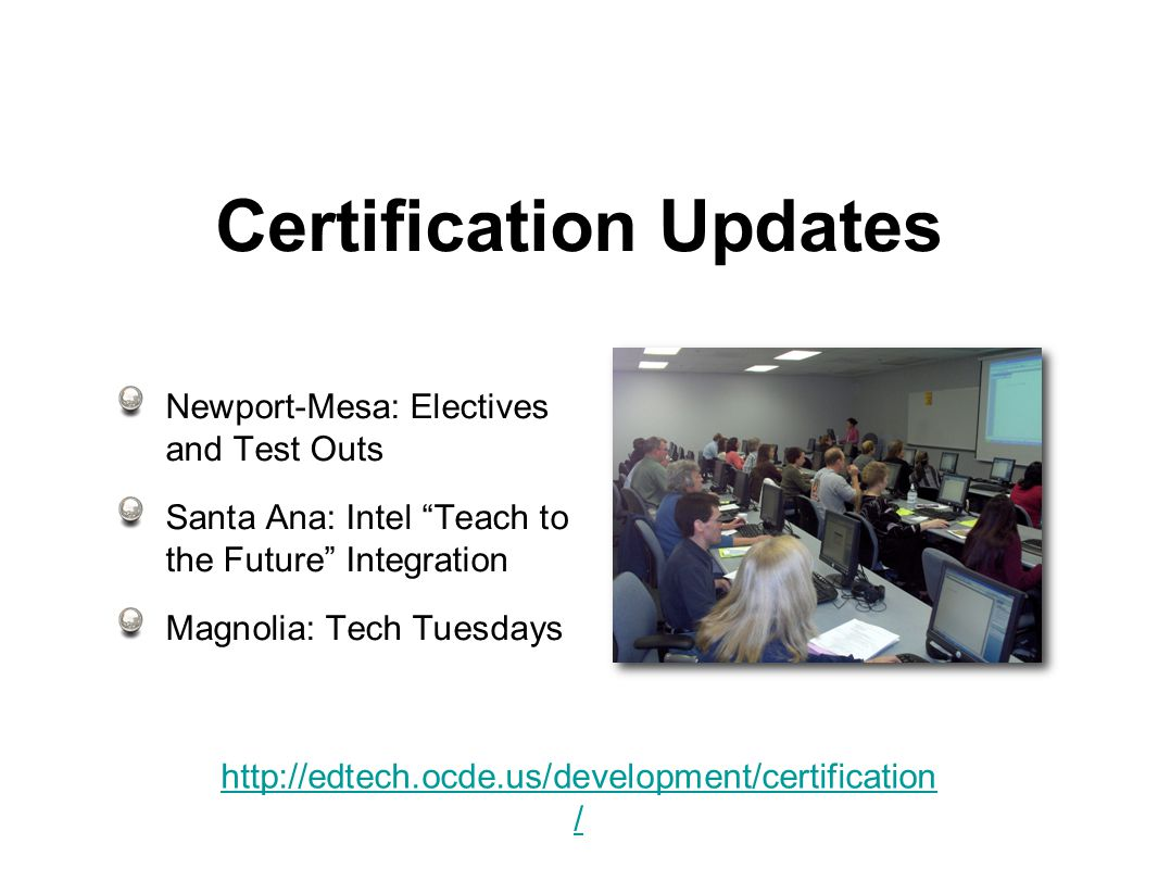 Certification Updates Newport-Mesa: Electives and Test Outs Santa Ana: Intel Teach to the Future Integration Magnolia: Tech Tuesdays   /