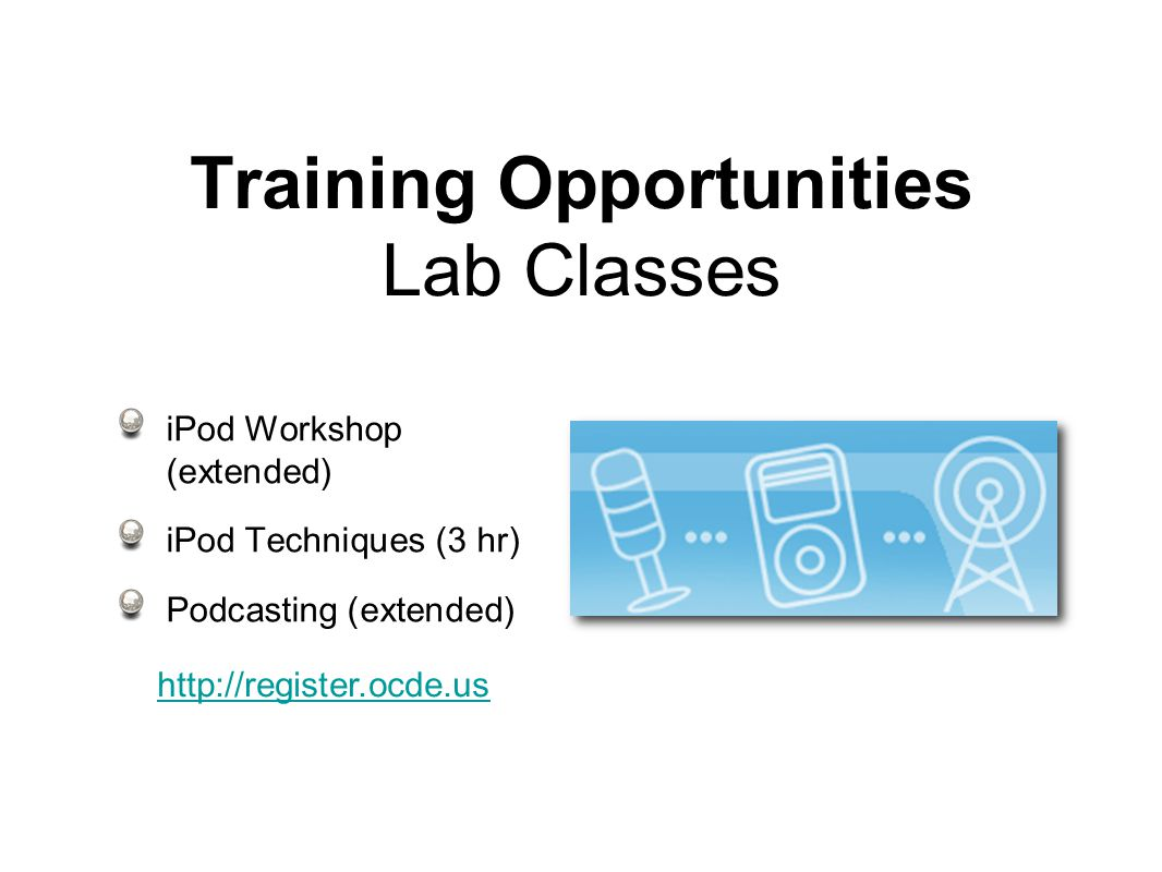 Training Opportunities Lab Classes iPod Workshop (extended) iPod Techniques (3 hr) Podcasting (extended)
