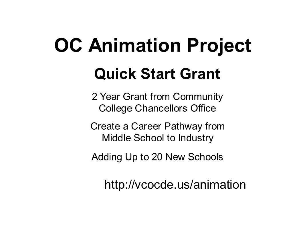 OC Animation Project Quick Start Grant 2 Year Grant from Community College Chancellors Office Create a Career Pathway from Middle School to Industry Adding Up to 20 New Schools