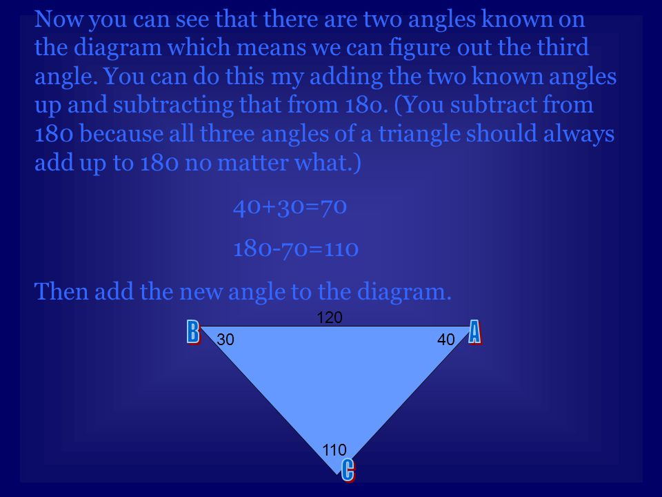 Now you can see that there are two angles known on the diagram which means we can figure out the third angle. You can do this my adding the two known