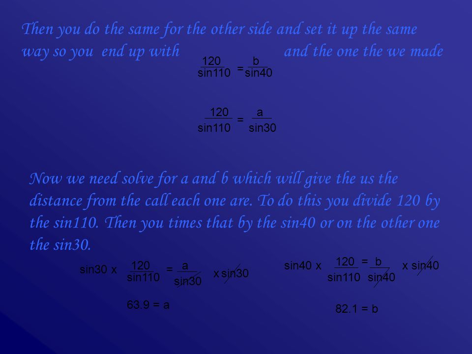 Then you do the same for the other side and set it up the same way so you end up with and the one the we made 120 sin110 = b sin40 120 sin110 = a sin30 Now we need solve for a and b which will give the us the distance from the call each one are.