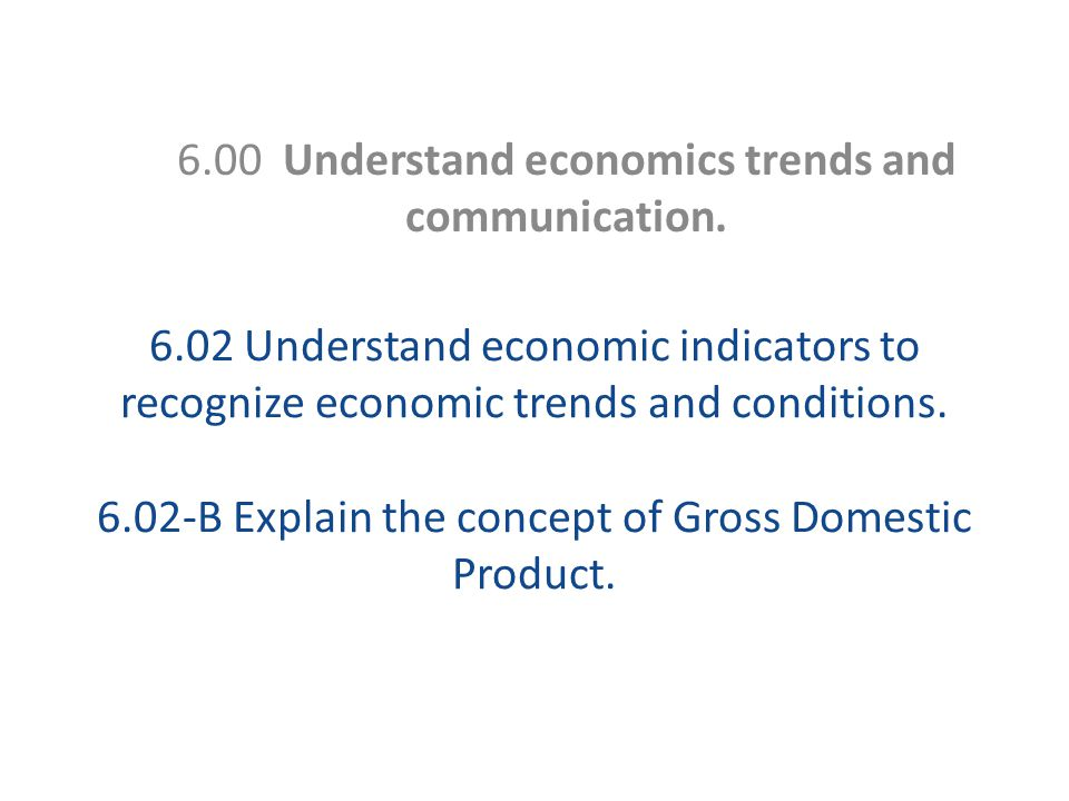 6.02 Understand economic indicators to recognize economic trends and conditions. 6.02-B Explain the concept of Gross Domestic Product. 6.00 Understand