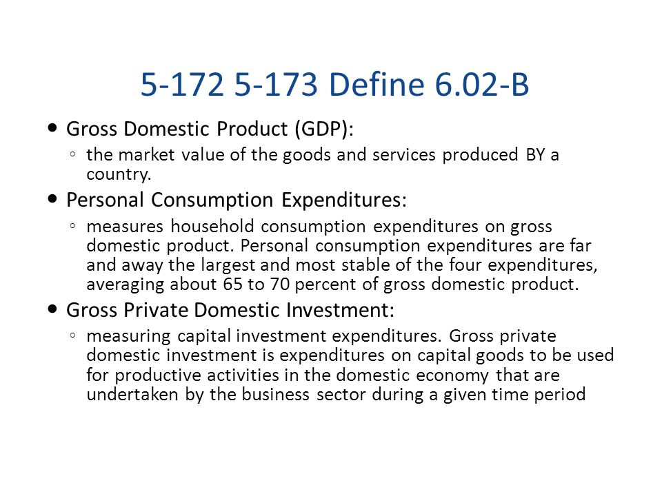 5-172 5-173 Define 6.02-B Gross Domestic Product (GDP): ◦ the market value of the goods and services produced BY a country. Personal Consumption Expen