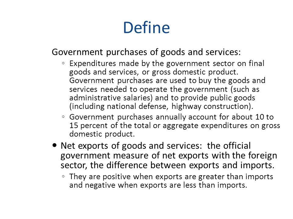 Define Government purchases of goods and services: ◦ Expenditures made by the government sector on final goods and services, or gross domestic product
