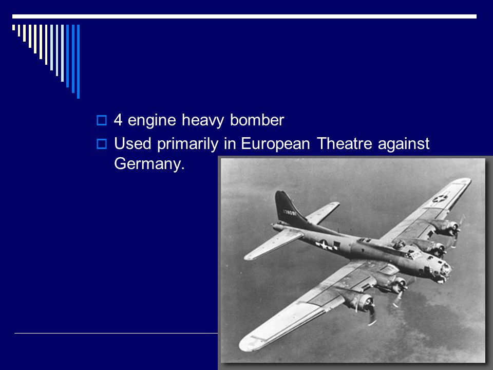  4 engine heavy bomber  Used primarily in European Theatre against Germany.