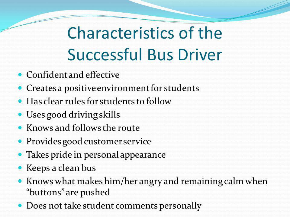 Suggestions for Bus Rules Observable and measurable behavior Positively stated No more than 3-5 rules Stated NegativelyStated Positively Don't argue with me! Listen to your bus driver. No standing in the aisle. Stay in your seat. Never hit anyone. Keep your hands to yourself. No yelling! Keep your voices down. With thanks to Sprick & Colvin (1992)