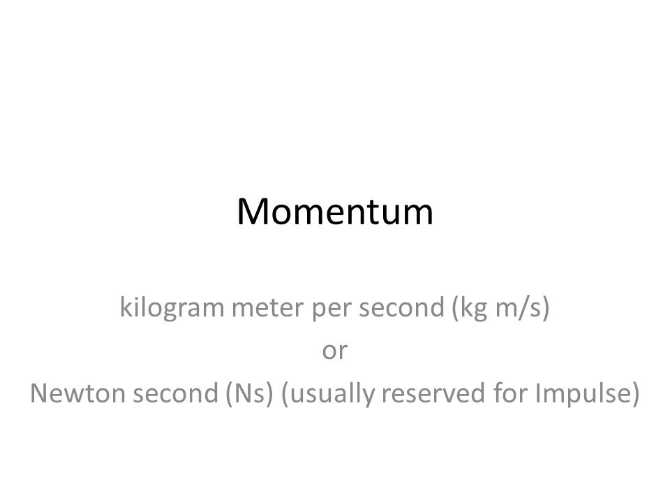 Momentum kilogram meter per second (kg m/s) or Newton second (Ns) (usually reserved for Impulse)