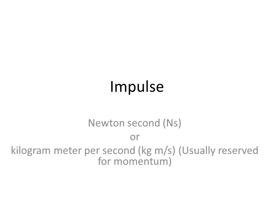 Impulse Newton second (Ns) or kilogram meter per second (kg m/s) (Usually reserved for momentum)