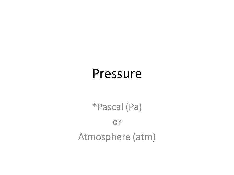 Pressure *Pascal (Pa) or Atmosphere (atm)