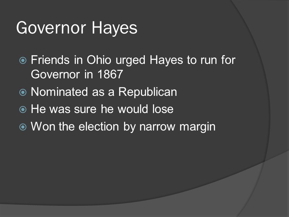 Governor Hayes  Friends in Ohio urged Hayes to run for Governor in 1867  Nominated as a Republican  He was sure he would lose  Won the election by narrow margin