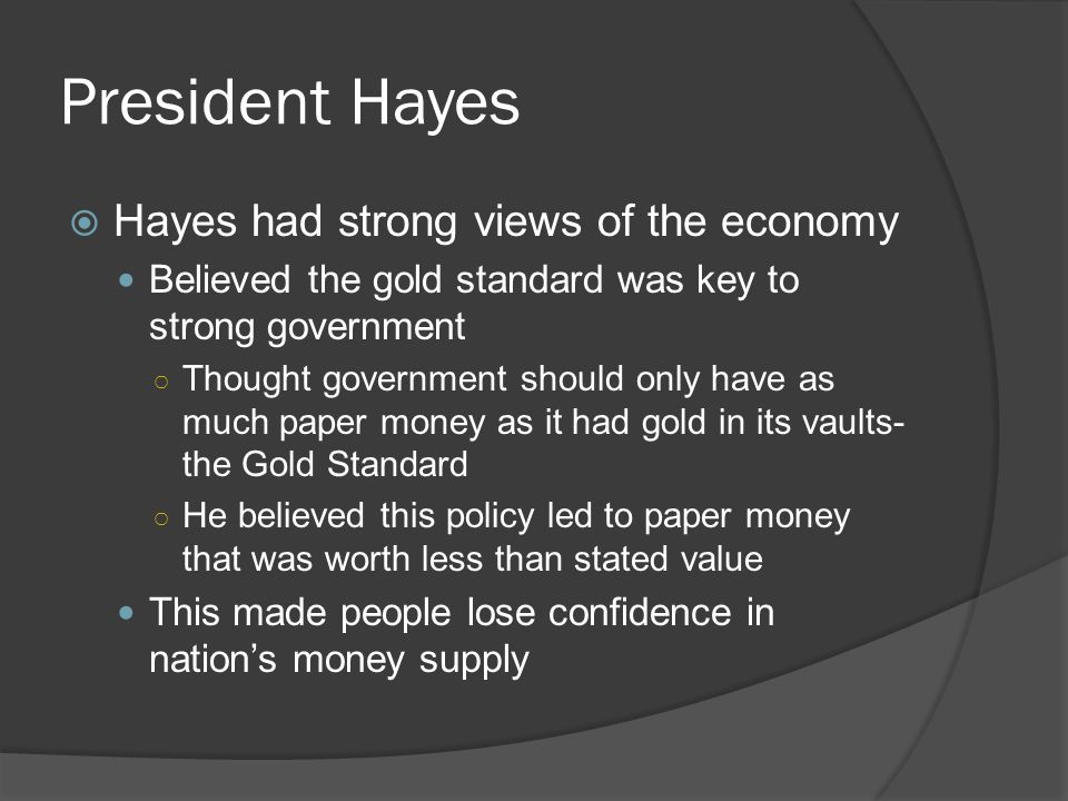 President Hayes  Hayes had strong views of the economy Believed the gold standard was key to strong government ○ Thought government should only have as much paper money as it had gold in its vaults- the Gold Standard ○ He believed this policy led to paper money that was worth less than stated value This made people lose confidence in nation's money supply