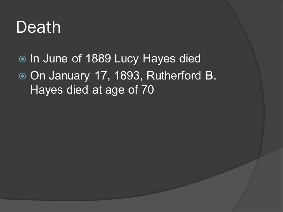 Death  In June of 1889 Lucy Hayes died  On January 17, 1893, Rutherford B.