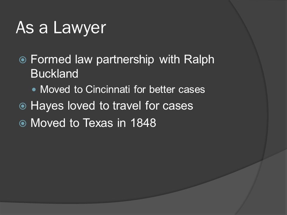 As a Lawyer  Formed law partnership with Ralph Buckland Moved to Cincinnati for better cases  Hayes loved to travel for cases  Moved to Texas in 1848